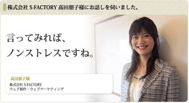 お客様インタビュー : 株式会社 S-FACTORY 高田朋子様にお話しを伺いました。